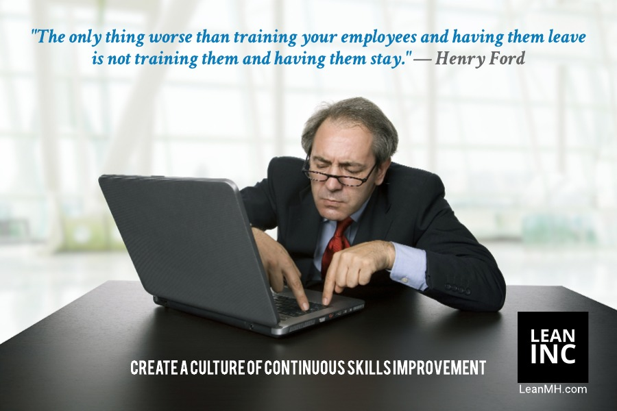 The only thing worse than training your employees and having them leave is not training them and having them stay - Henry Ford (famous quote)